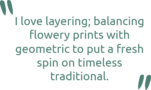 Grace Mitchell quote - I love layering; balancing flowery prints with geometric to put a fresh spin on timeless traditional.